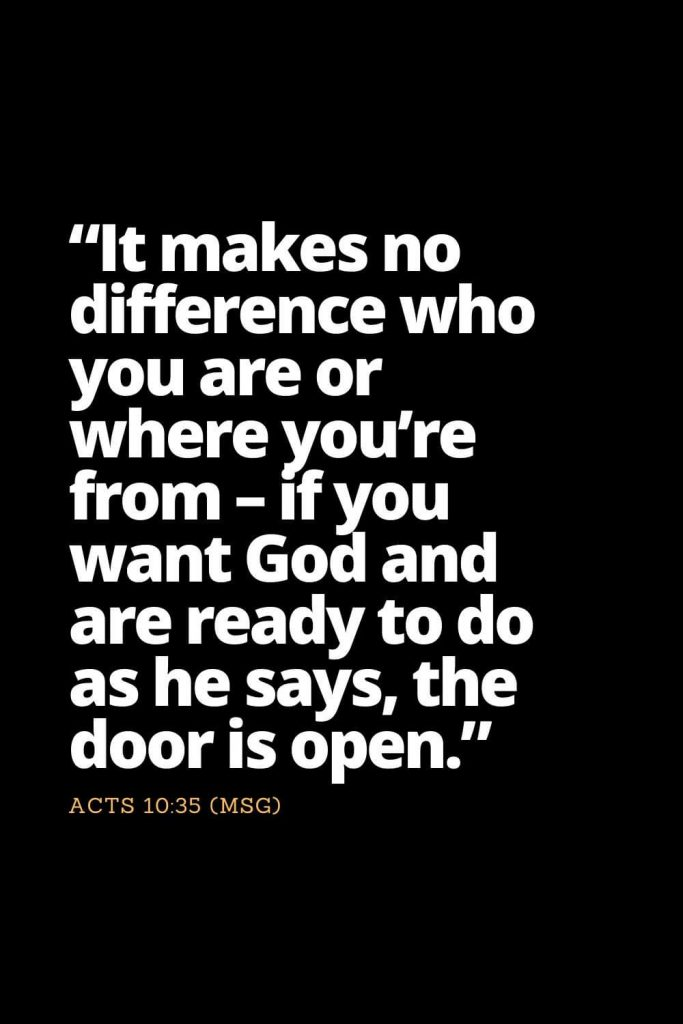 "Motivational Bible Verses (29): ""It makes no difference who you are or where you're from - if you want God and are ready to do as he says, the door is open."" Acts 10:35 (MSG)"