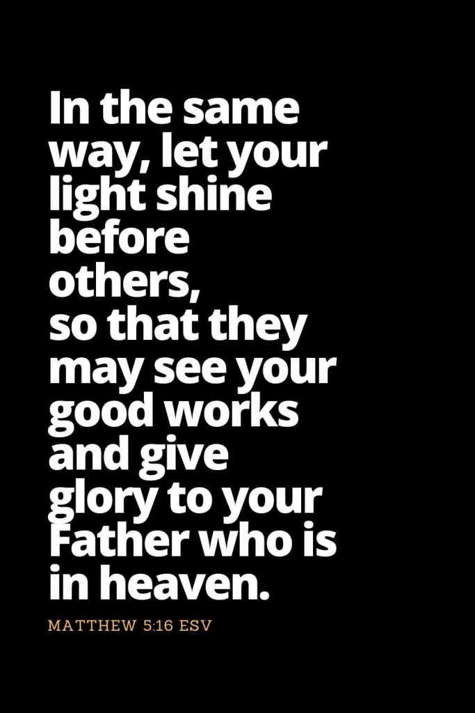 Motivational Bible Verses (3): In the same way, let your light shine before others, so that they may see your good works and give glory to your Father who is in heaven. Matthew 5:16 ESV