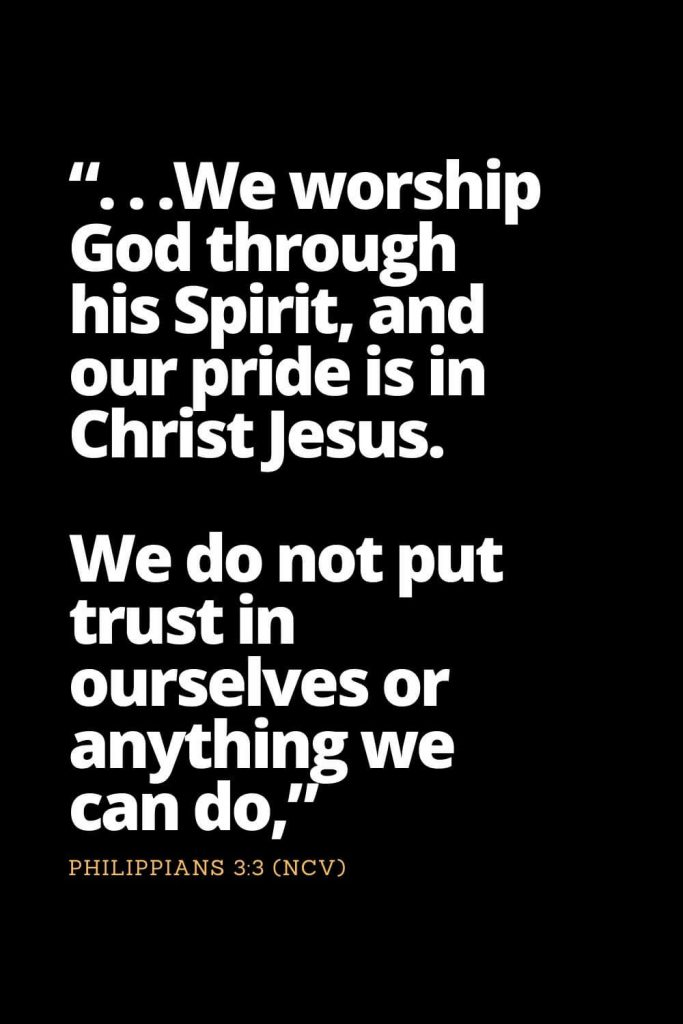 "Motivational Bible Verses (30): "". . .We worship God through his Spirit, and our pride is in Christ Jesus. We do not put trust in ourselves or anything we can do,"" Philippians 3:3 (NCV)"