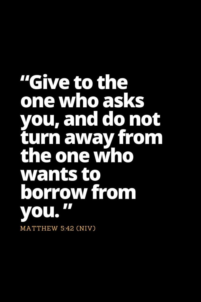 "Motivational Bible Verses (32): ""Give to the one who asks you, and do not turn away from the one who wants to borrow from you. "" Matthew 5:42 (NIV)"