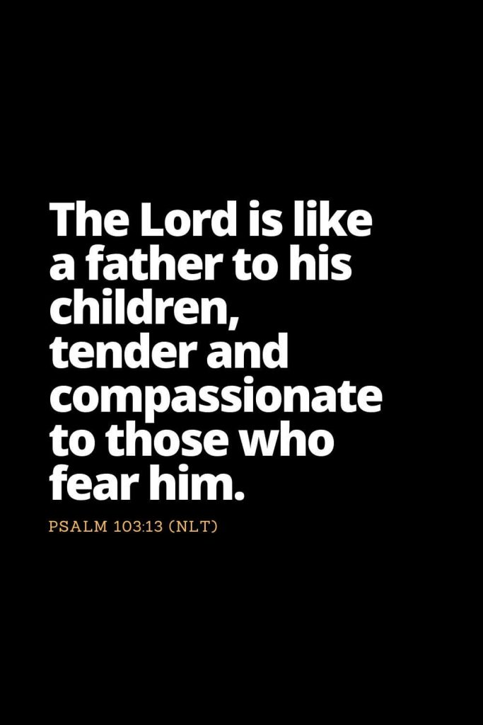 Motivational Bible Verses (34): The Lord is like a father to his children, tender and compassionate to those who fear him. Psalm 103:13 (NLT)