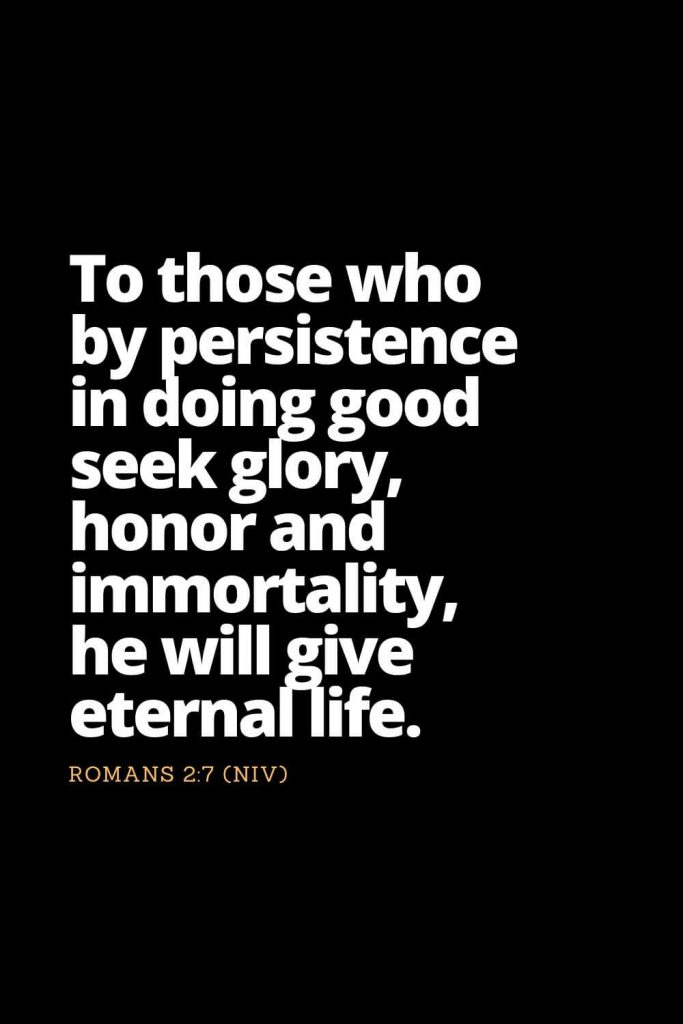 Motivational Bible Verses (36): To those who by persistence in doing good seek glory, honor and immortality, he will give eternal life. Romans 2:7 (NIV)