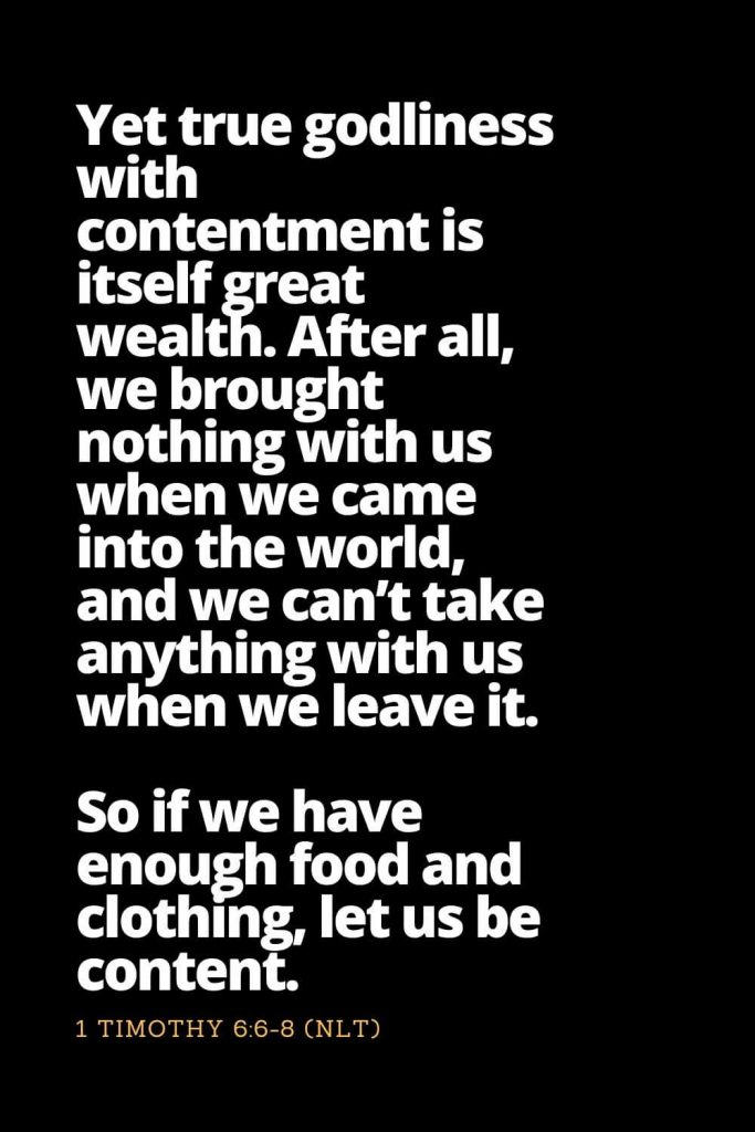 Motivational Bible Verses (5): Yet true godliness with contentment is itself great wealth. After all, we brought nothing with us when we came into the world, and we can't take anything with us when we leave it. So if we have enough food and clothing, let us be content. 1 Timothy 6:6-8 (NLT)