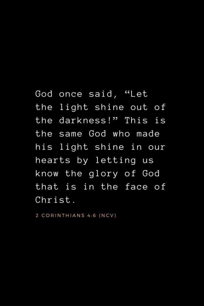 "Wisdom Bible Verses (12): God once said, ""Let the light shine out of the darkness!"" This is the same God who made his light shine in our hearts by letting us know the glory of God that is in the face of Christ. 2 Corinthians 4:6 (NCV)"
