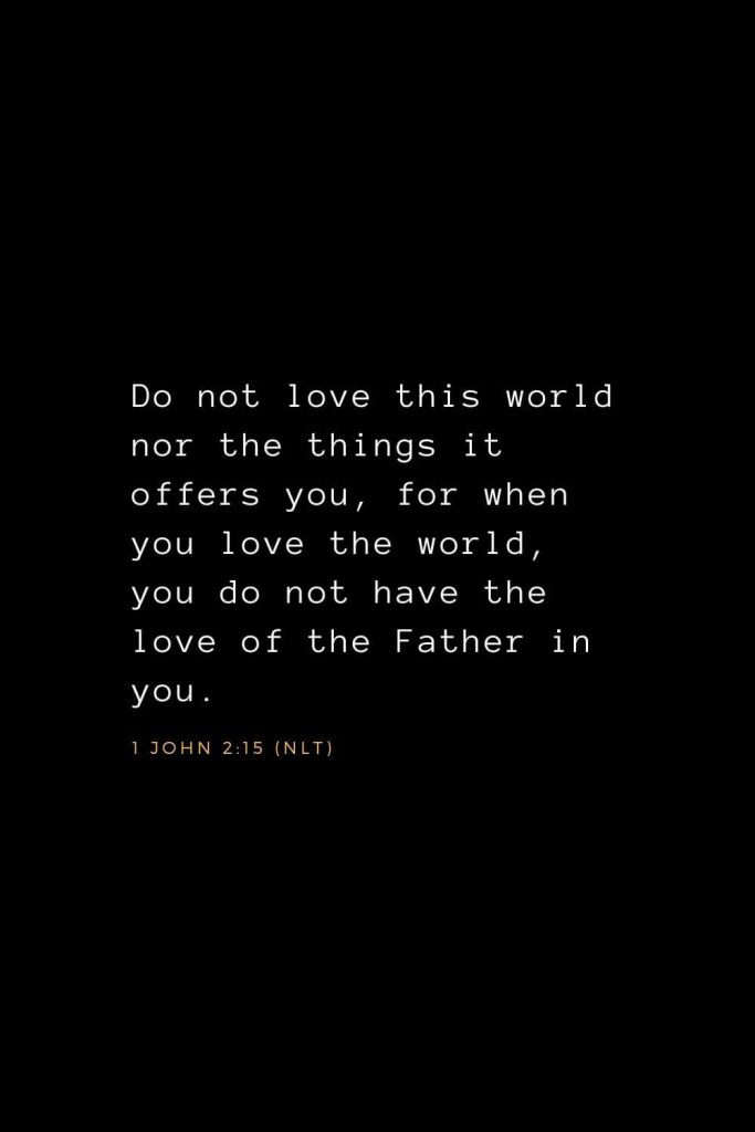 Wisdom Bible Verses (14): Do not love this world nor the things it offers you, for when you love the world, you do not have the love of the Father in you. 1 John 2:15 (NLT)