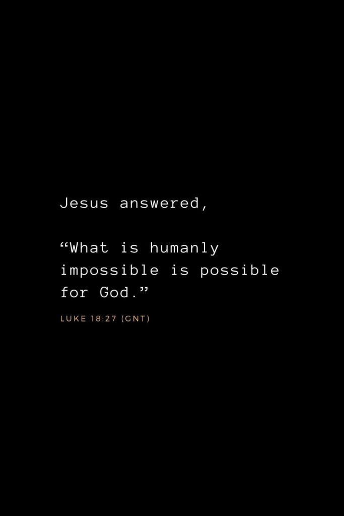 "Wisdom Bible Verses (17): Jesus answered, ""What is humanly impossible is possible for God."" Luke 18:27 (GNT)"