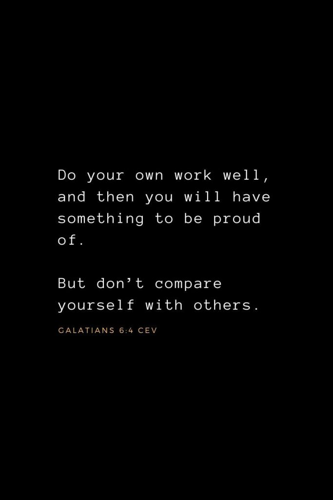 Wisdom Bible Verses (19): Do your own work well, and then you will have something to be proud of. But don't compare yourself with others. Galatians 6:4 CEV