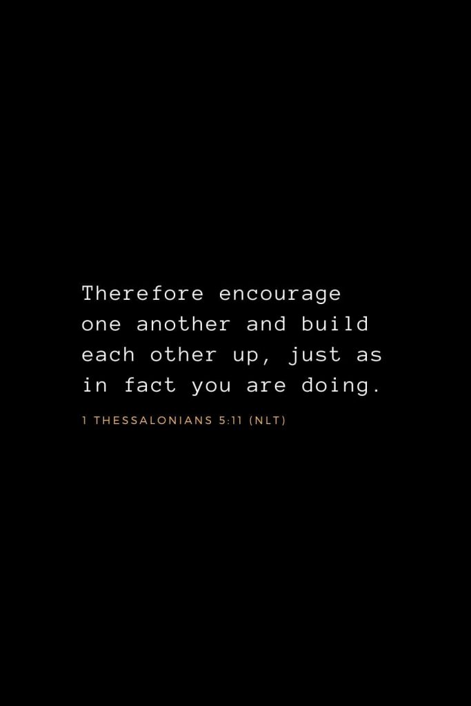 Wisdom Bible Verses (20): Therefore encourage one another and build each other up, just as in fact you are doing. 1 Thessalonians 5:11 (NLT)
