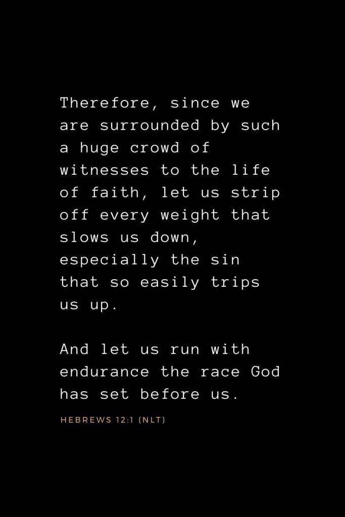 Wisdom Bible Verses (21): Therefore, since we are surrounded by such a huge crowd of witnesses to the life of faith, let us strip off every weight that slows us down, especially the sin that so easily trips us up. And let us run with endurance the race God has set before us. Hebrews 12:1 (NLT)