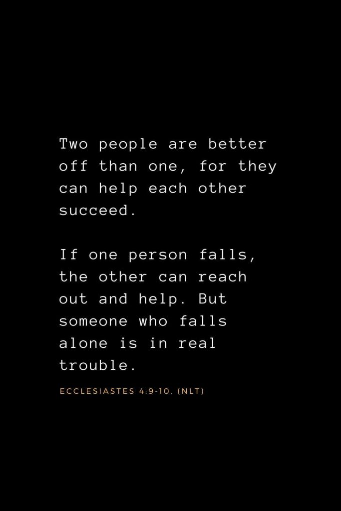Wisdom Bible Verses (22): Two people are better off than one, for they can help each other succeed. If one person falls, the other can reach out and help. But someone who falls alone is in real trouble. Ecclesiastes 4:9-10, (NLT)