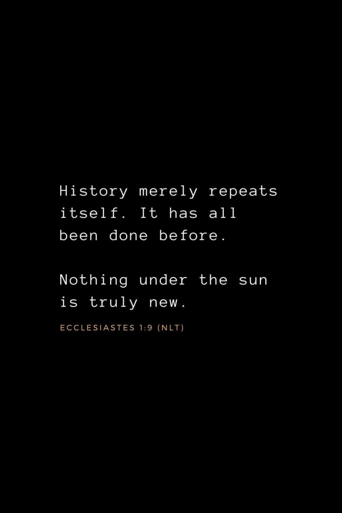 Wisdom Bible Verses (23): History merely repeats itself. It has all been done before. Nothing under the sun is truly new. Ecclesiastes 1:9 (NLT)
