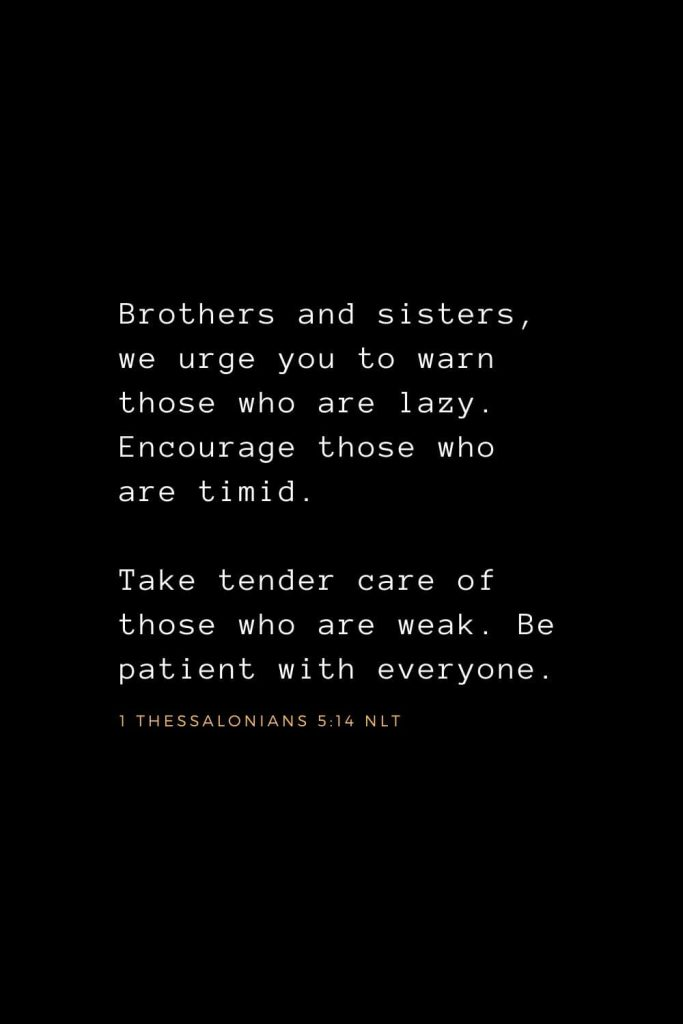 Wisdom Bible Verses (24): Brothers and sisters, we urge you to warn those who are lazy. Encourage those who are timid. Take tender care of those who are weak. Be patient with everyone. 1 Thessalonians 5:14 NLT