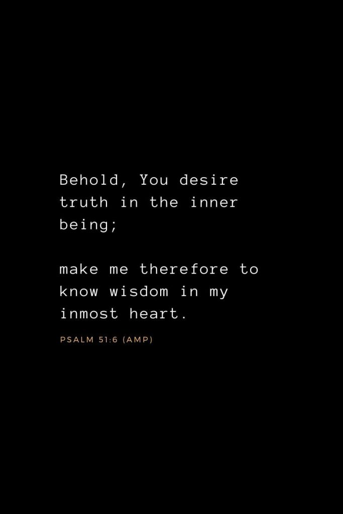 Wisdom Bible Verses (26): Behold, You desire truth in the inner being; make me therefore to know wisdom in my inmost heart. Psalm 51:6 (AMP)
