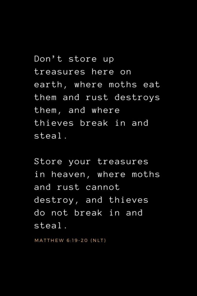 Wisdom Bible Verses (29): Don't store up treasures here on earth, where moths eat them and rust destroys them, and where thieves break in and steal. Store your treasures in heaven, where moths and rust cannot destroy, and thieves do not break in and steal. Matthew 6:19-20 (NLT)
