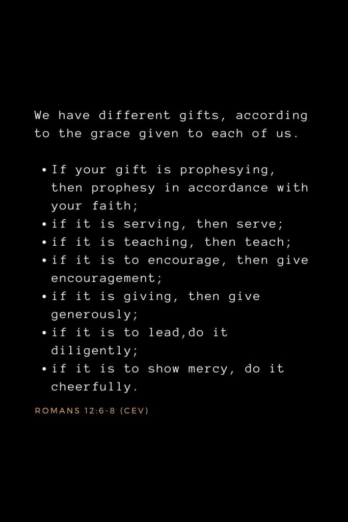 Wisdom Bible Verses (31): We have different gifts, according to the grace given to each of us. If your gift is prophesying, then prophesy in accordance with your faith; if it is serving, then serve; if it is teaching, then teach; if it is to encourage, then give encouragement; if it is giving, then give generously; if it is to lead, do it diligently; if it is to show mercy, do it cheerfully. Romans 12:6-8 (CEV)