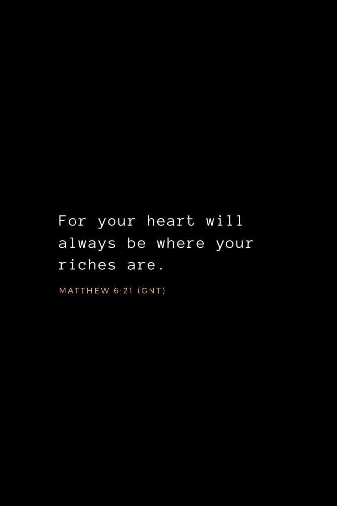 Wisdom Bible Verses (32): For your heart will always be where your riches are. Matthew 6:21 (GNT)