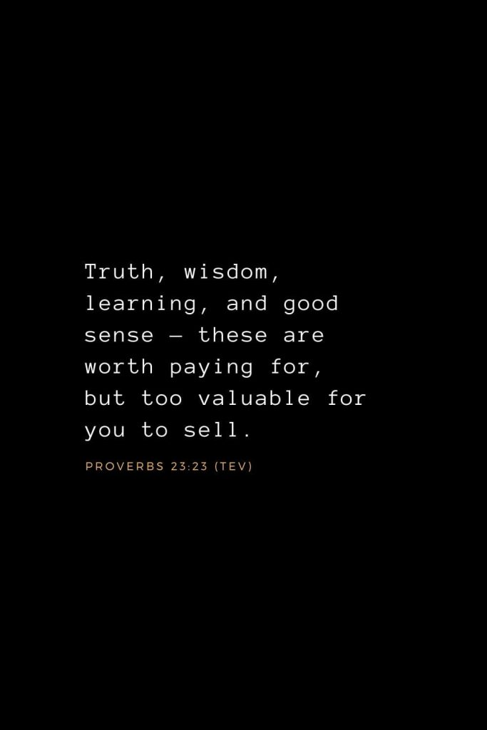 Wisdom Bible Verses (33): Truth, wisdom, learning, and good sense — these are worth paying for, but too valuable for you to sell. Proverbs 23:23 (TEV)