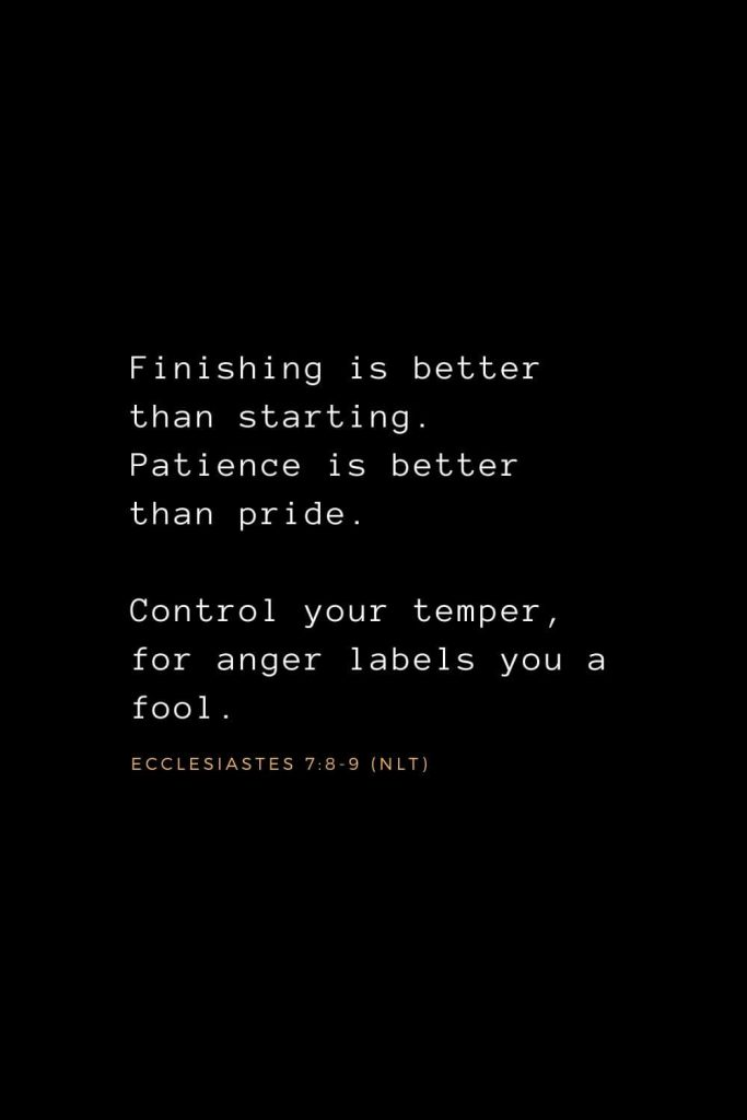 Wisdom Bible Verses (34): Finishing is better than starting. Patience is better than pride. Control your temper, for anger labels you a fool. Ecclesiastes 7:8-9 (NLT)