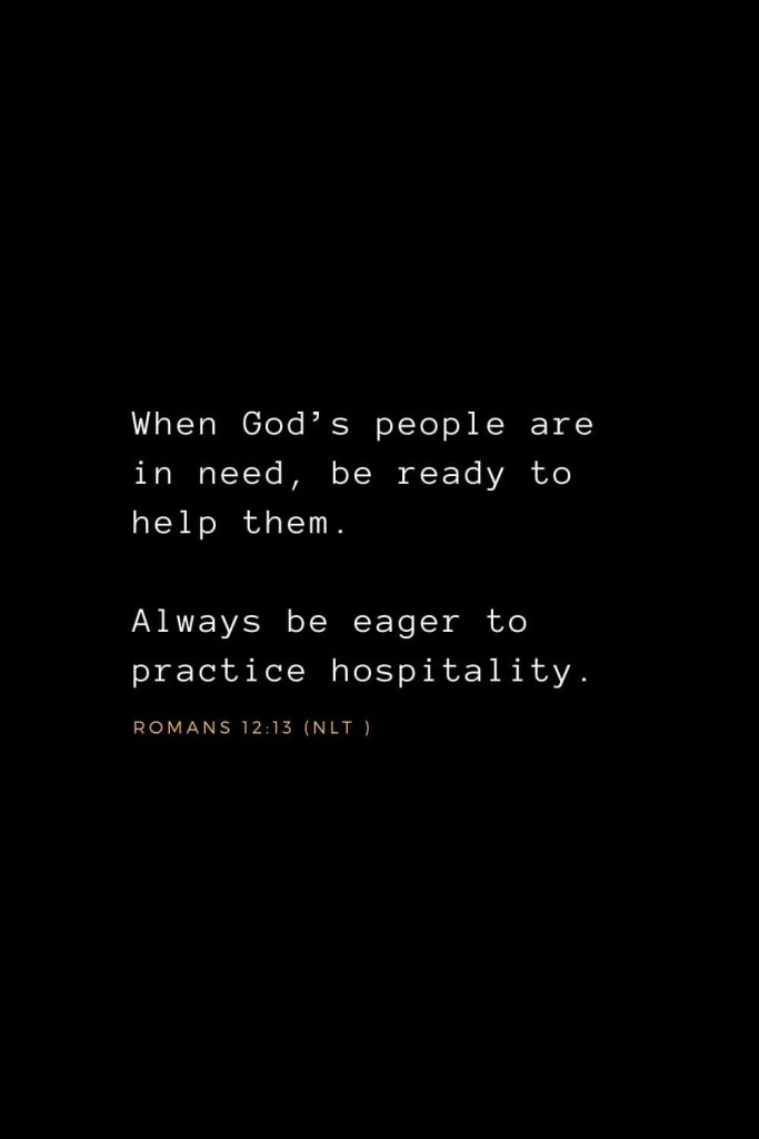 Wisdom Bible Verses (35): When God's people are in need, be ready to help them. Always be eager to practice hospitality. Romans 12:13 (NLT )
