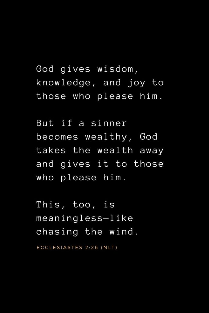 Wisdom Bible Verses (6): God gives wisdom, knowledge, and joy to those who please him. But if a sinner becomes wealthy, God takes the wealth away and gives it to those who please him. This, too, is meaningless—like chasing the wind. Ecclesiastes 2:26 (NLT)