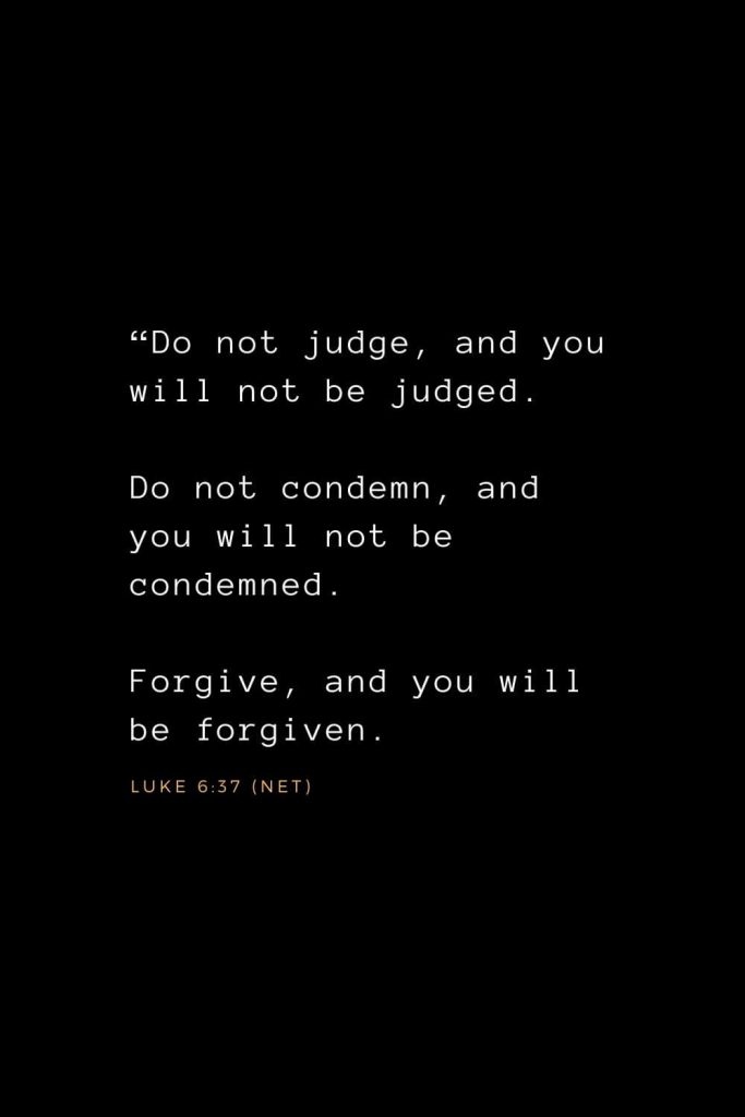 "Wisdom Bible Verses (8): ""Do not judge, and you will not be judged. Do not condemn, and you will not be condemned. Forgive, and you will be forgiven. Luke 6:37 (NET)"