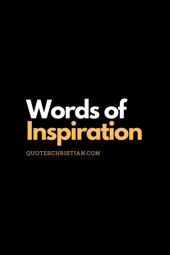 Find more christian words of inspiration to fill your heart with thoughts of others about God and life.