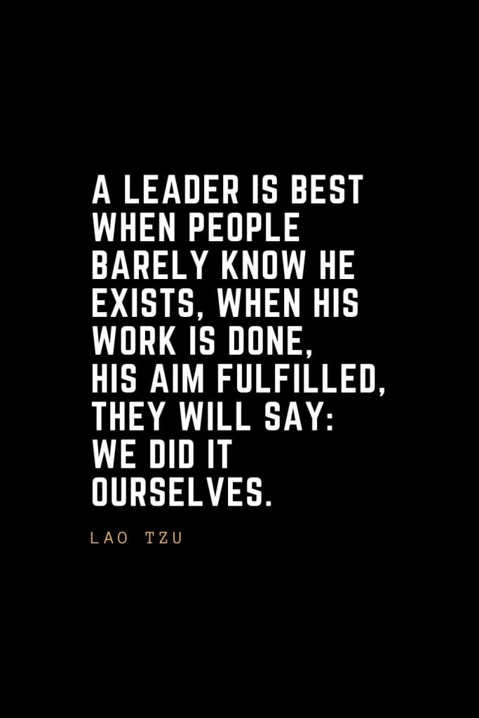 Leadership Quotes (1): A leader is best when people barely know he exists, when his work is done, his aim fulfilled, they will say: we did it ourselves. — Lao Tzu