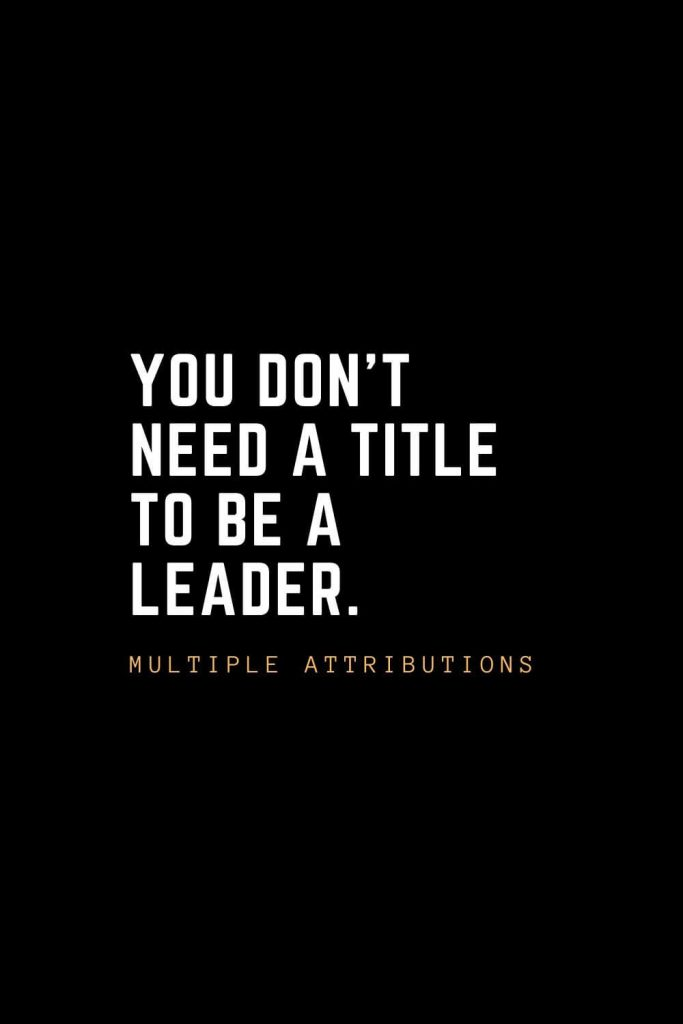 Leadership Quotes (10): You don't need a title to be a leader. – Multiple Attributions