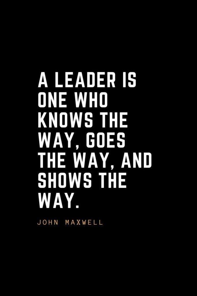 Leadership Quotes (11): A leader is one who knows the way, goes the way, and shows the way. — John Maxwell
