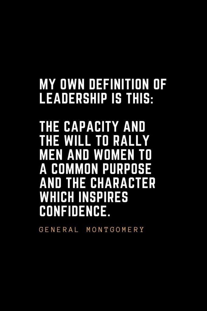 Leadership Quotes (12): My own definition of leadership is this: The capacity and the will to rally men and women to a common purpose and the character which inspires confidence. — General Montgomery