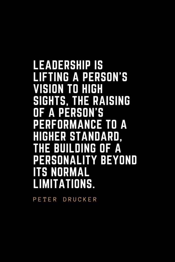 Leadership Quotes (13): Leadership is lifting a person's vision to high sights, the raising of a person's performance to a higher standard, the building of a personality beyond its normal limitations. — Peter Drucker