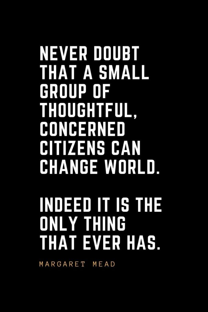 Leadership Quotes (14): Never doubt that a small group of thoughtful, concerned citizens can change world. Indeed it is the only thing that ever has. — Margaret Mead