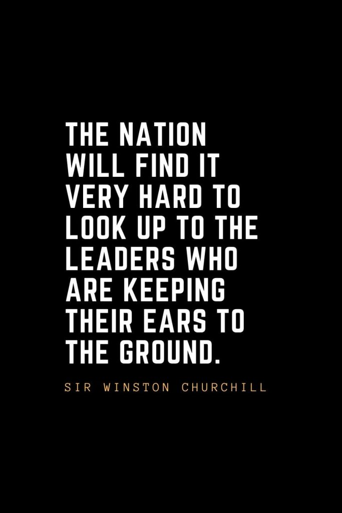Leadership Quotes (15): The nation will find it very hard to look up to the leaders who are keeping their ears to the ground. — Sir Winston Churchill