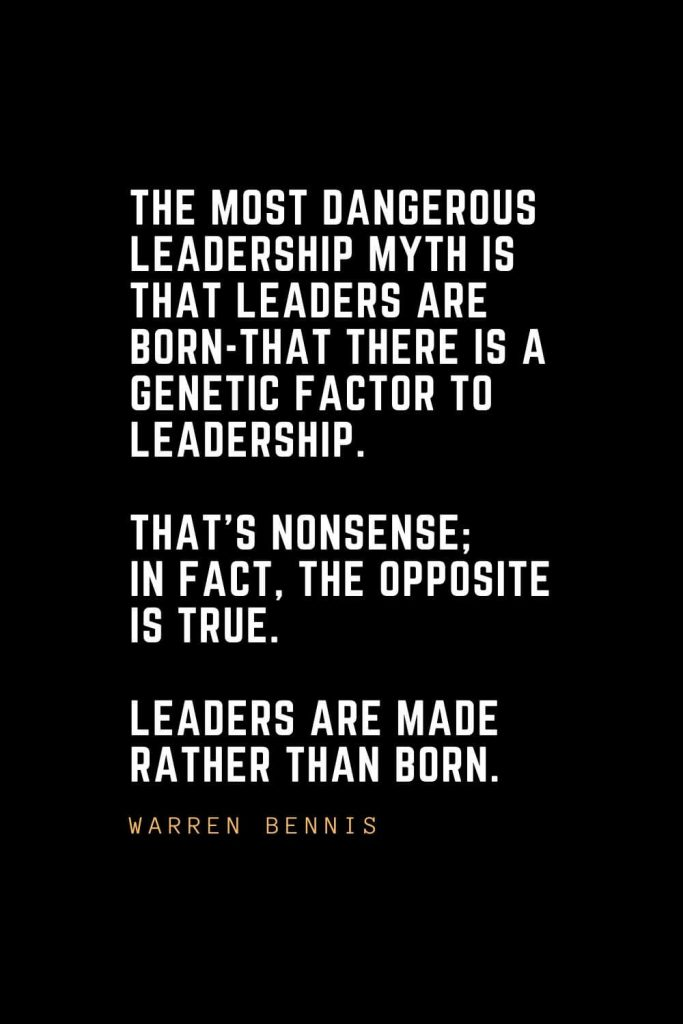 Leadership Quotes (16): The most dangerous leadership myth is that leaders are born-that there is a genetic factor to leadership. That's nonsense; in fact, the opposite is true. Leaders are made rather than born. — Warren Bennis