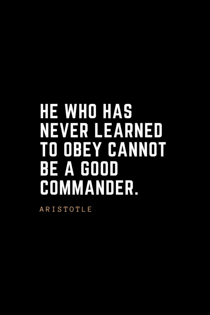 Leadership Quotes (18): He who has never learned to obey cannot be a good commander. — Aristotle