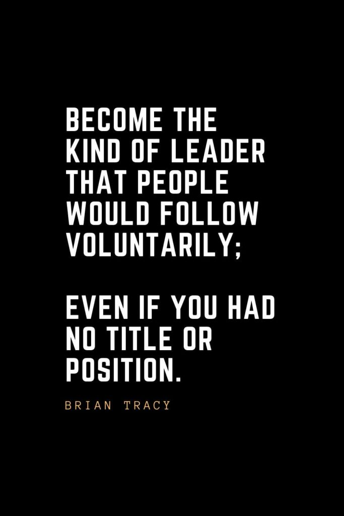 Leadership Quotes (19): Become the kind of leader that people would follow voluntarily; even if you had no title or position. — Brian Tracy