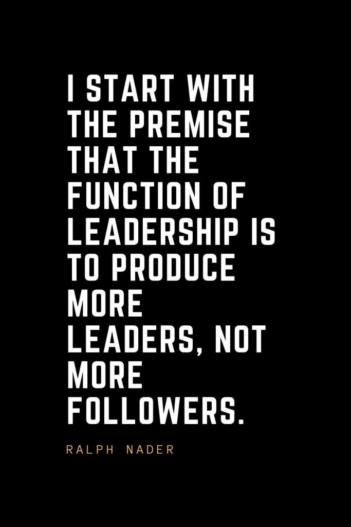 Leadership Quotes (20): I start with the premise that the function of leadership is to produce more leaders, not more followers. — Ralph Nader