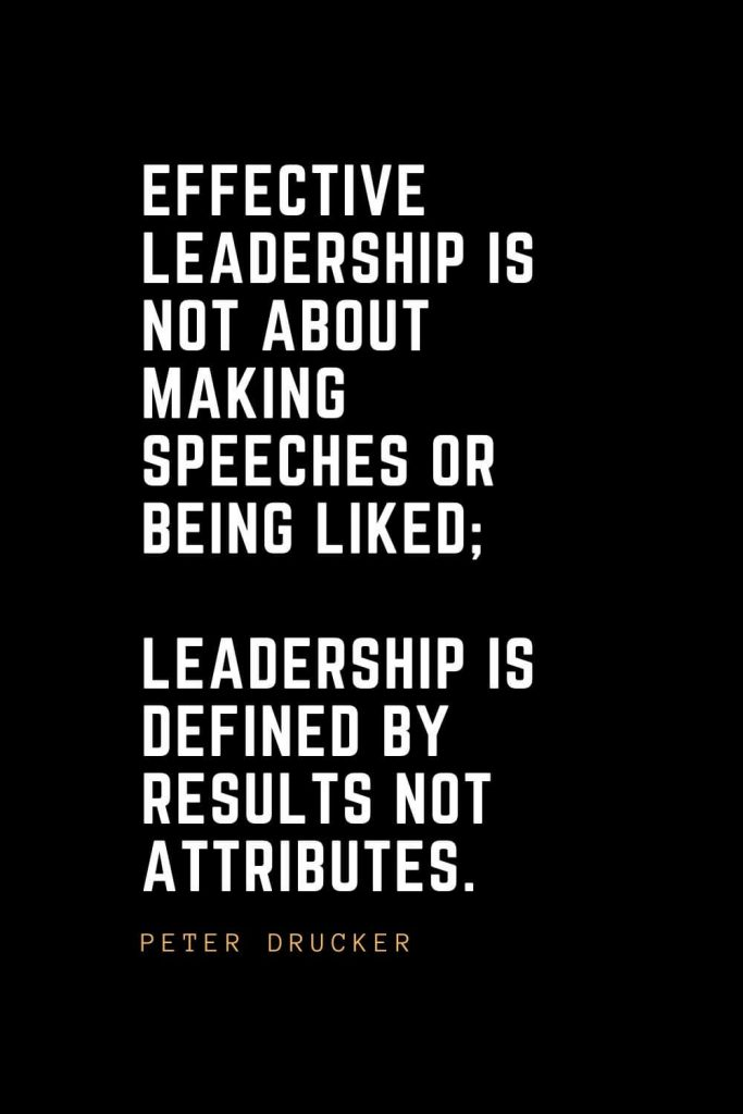 Leadership Quotes (21): Effective leadership is not about making speeches or being liked; leadership is defined by results not attributes. — Peter Drucker