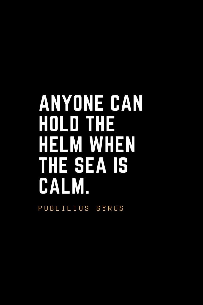 Leadership Quotes (22): Anyone can hold the helm when the sea is calm. — Publilius Syrus