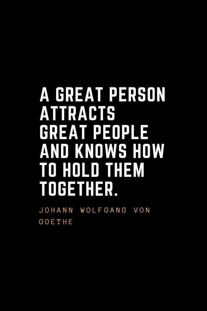 Leadership Quotes (23): A great person attracts great people and knows how to hold them together. — Johann Wolfgang Von Goethe
