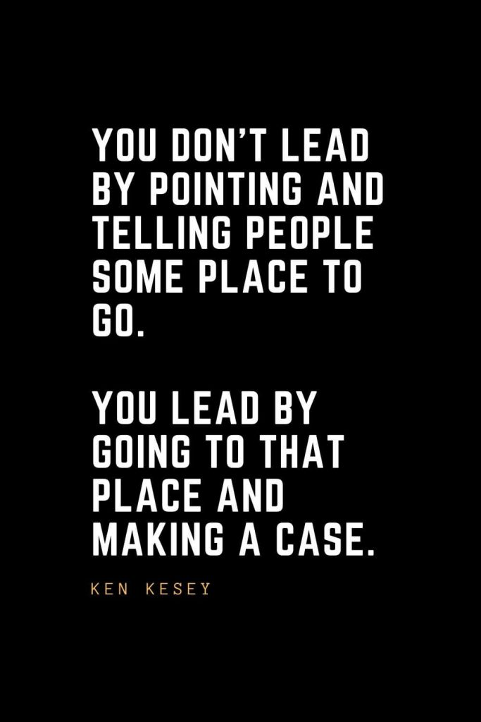 Leadership Quotes (26): You don't lead by pointing and telling people some place to go. You lead by going to that place and making a case. — Ken Kesey