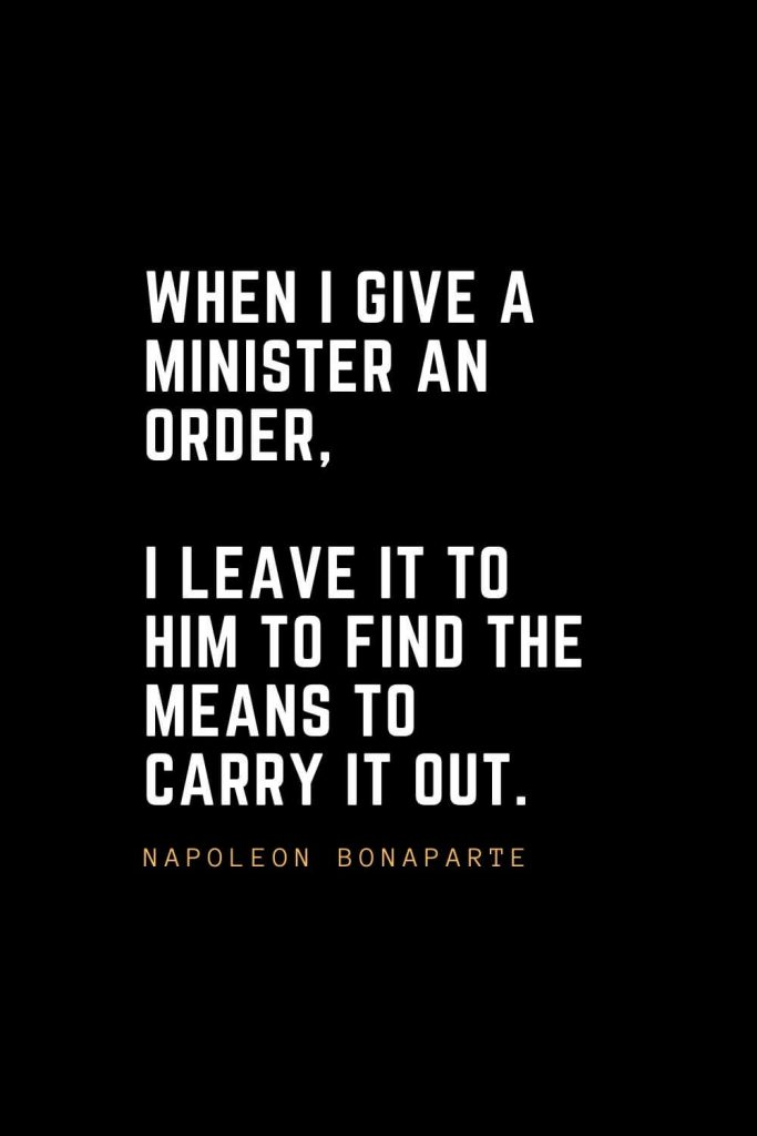 Leadership Quotes (27): When I give a minister an order, I leave it to him to find the means to carry it out. — Napoleon Bonaparte