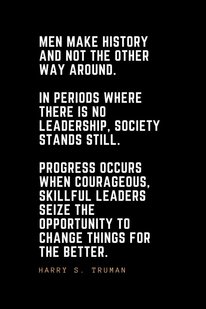 Leadership Quotes (28): Men make history and not the other way around. In periods where there is no leadership, society stands still. Progress occurs when courageous, skillful leaders seize the opportunity to change things for the better. — Harry S. Truman