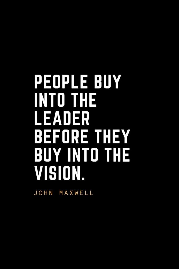 Leadership Quotes (29): People buy into the leader before they buy into the vision. — John Maxwell