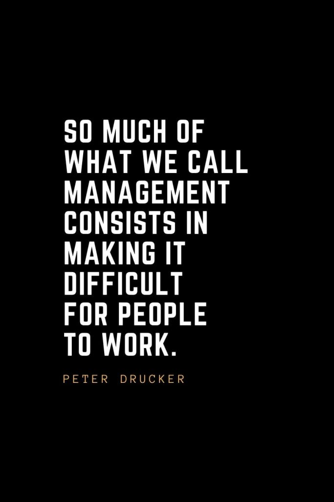 Leadership Quotes (30): So much of what we call management consists in making it difficult for people to work. — Peter Drucker