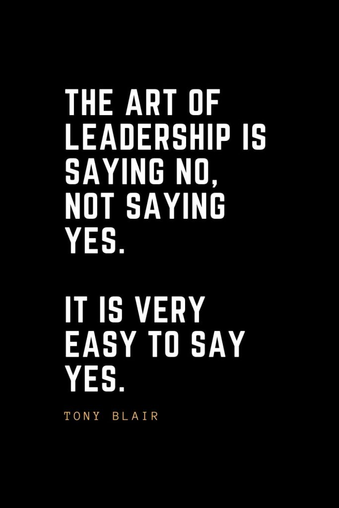 Leadership Quotes (31): The art of leadership is saying no, not saying yes. It is very easy to say yes. — Tony Blair