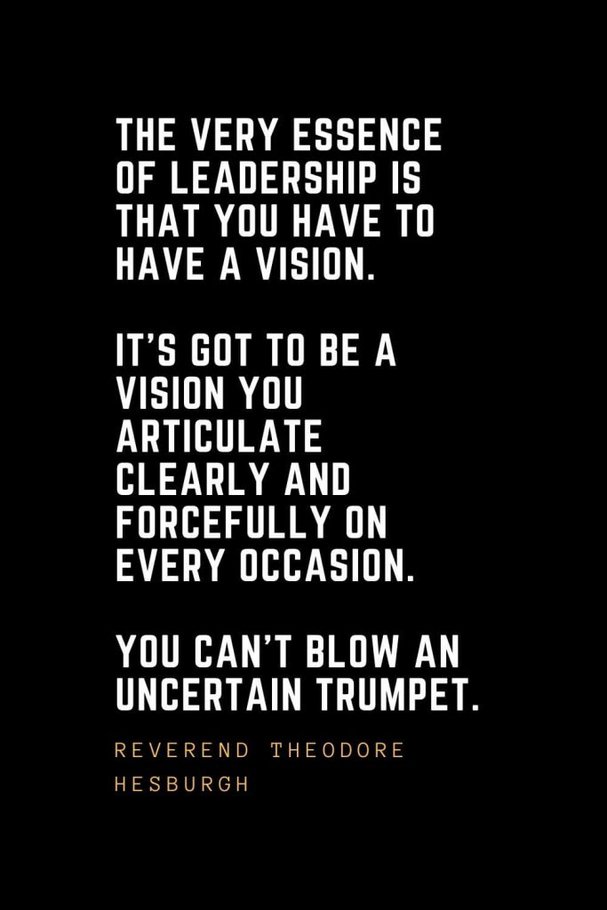 Leadership Quotes (32): The very essence of leadership is that you have to have a vision. It's got to be a vision you articulate clearly and forcefully on every occasion. You can't blow an uncertain trumpet. — Reverend Theodore Hesburgh
