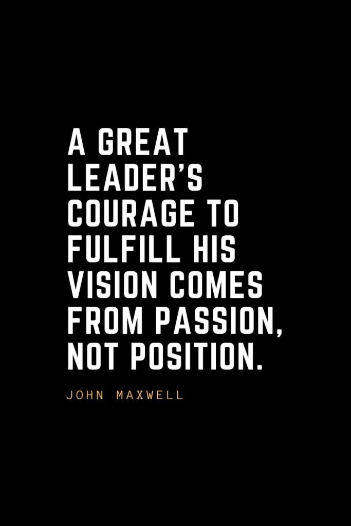 Leadership Quotes (35): A great leader's courage to fulfill his vision comes from passion, not position. — John Maxwell