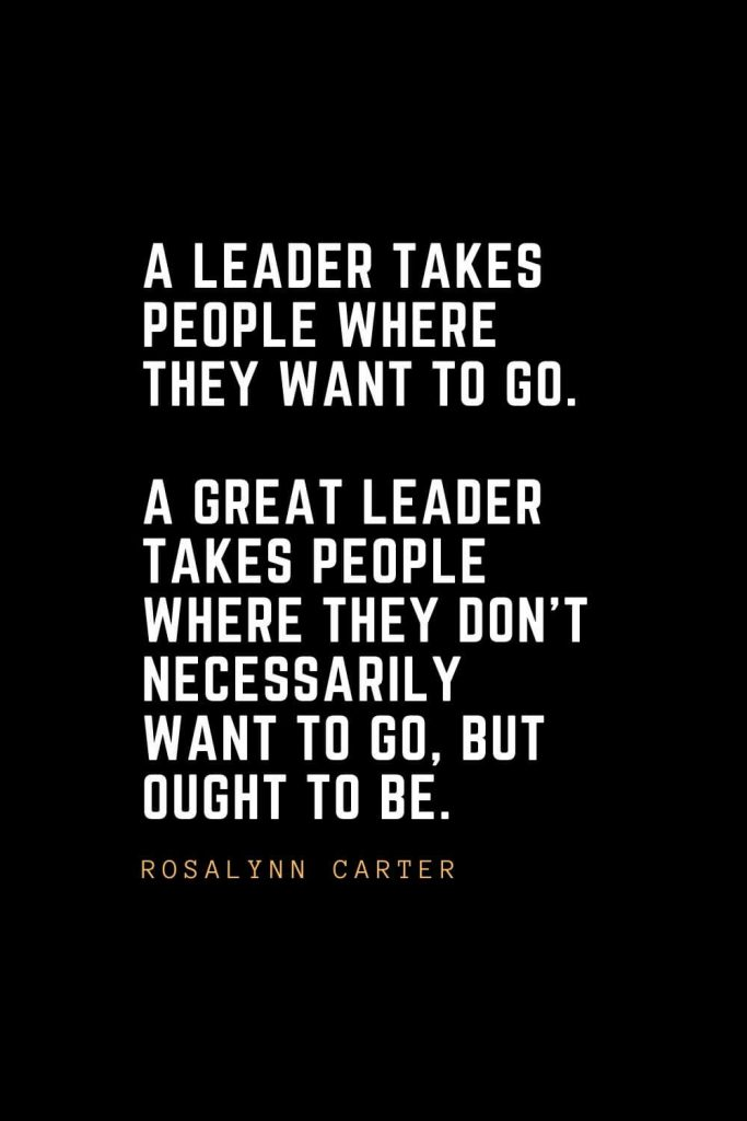 Leadership Quotes (36): A leader takes people where they want to go. A great leader takes people where they don't necessarily want to go, but ought to be. — Rosalynn Carter
