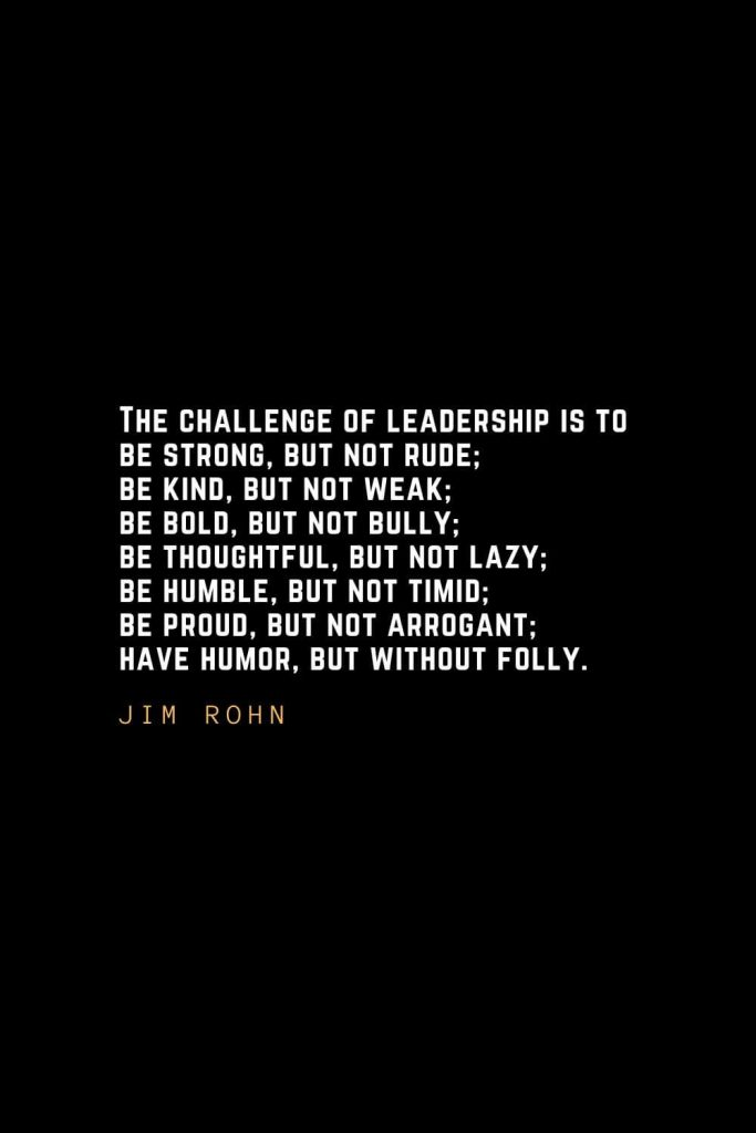 Leadership Quotes (37): The challenge of leadership is to be strong, but not rude; be kind, but not weak; be bold, but not bully; be thoughtful, but not lazy; be humble, but not timid; be proud, but not arrogant; have humor, but without folly. — Jim Rohn